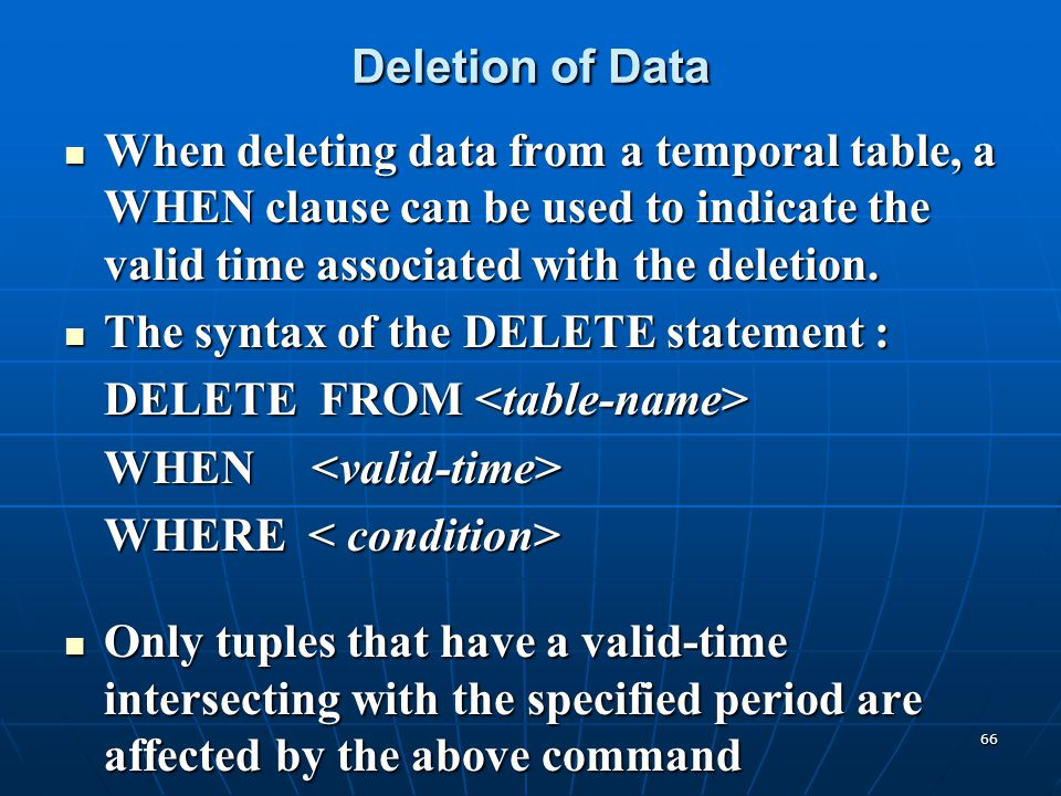 Deletion of Data When deleting data from a temporal table, a WHEN clause can be used to indicate the valid time associated with the deletion.