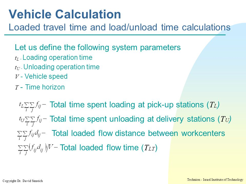 י ד/ניסן/תשע ז Vehicle Calculation Loaded travel time and load/unload time calculations. Let us define the following system parameters.