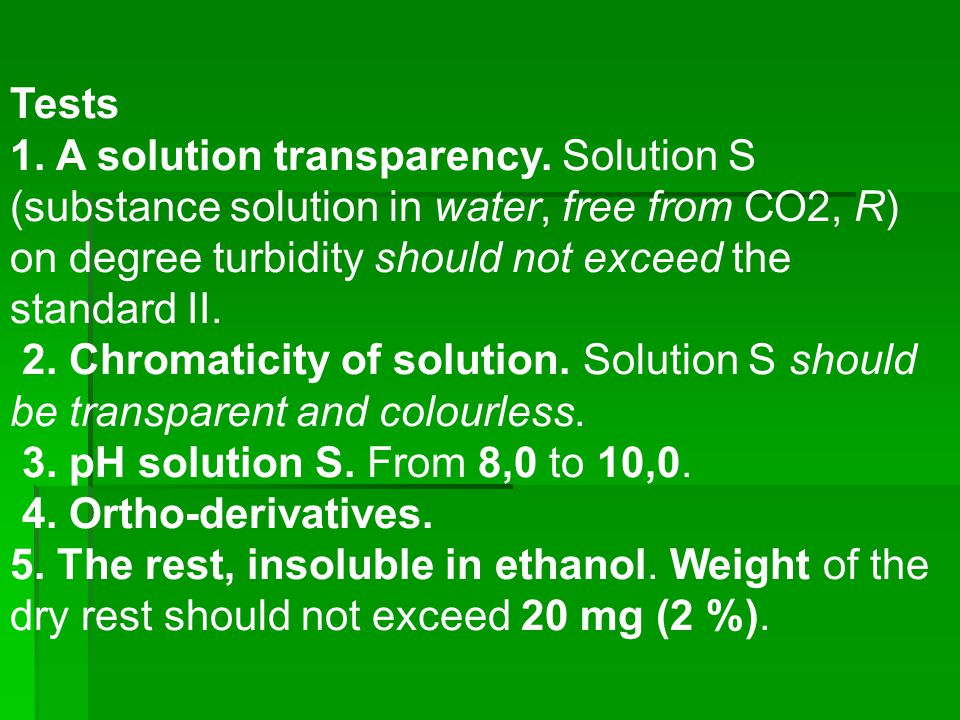 Tests 1. A solution transparency. Solution S (substance solution in water, free from СО2, R) on degree turbidity should not exceed the standard ІІ.
