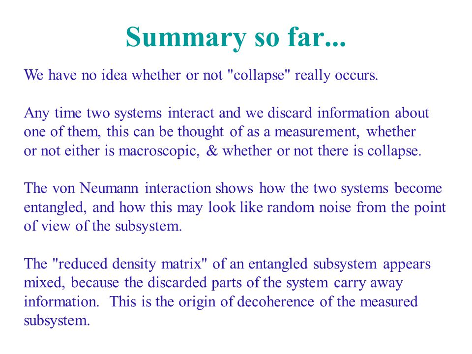 Summary so far... We have no idea whether or not collapse really occurs. Any time two systems interact and we discard information about.