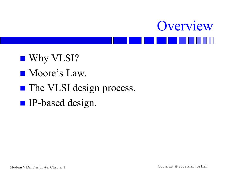 Overview Why VLSI Moore's Law. The VLSI design process.