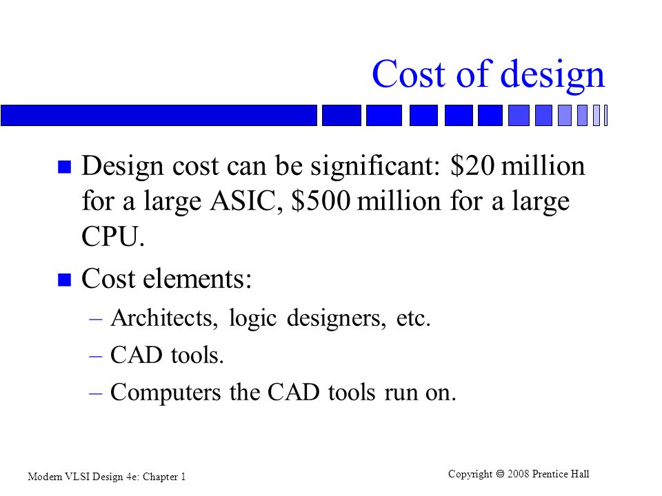 Cost of design Design cost can be significant: $20 million for a large ASIC, $500 million for a large CPU.