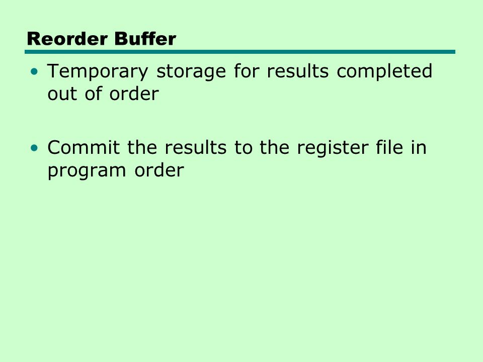 Reorder Buffer Temporary storage for results completed out of order.