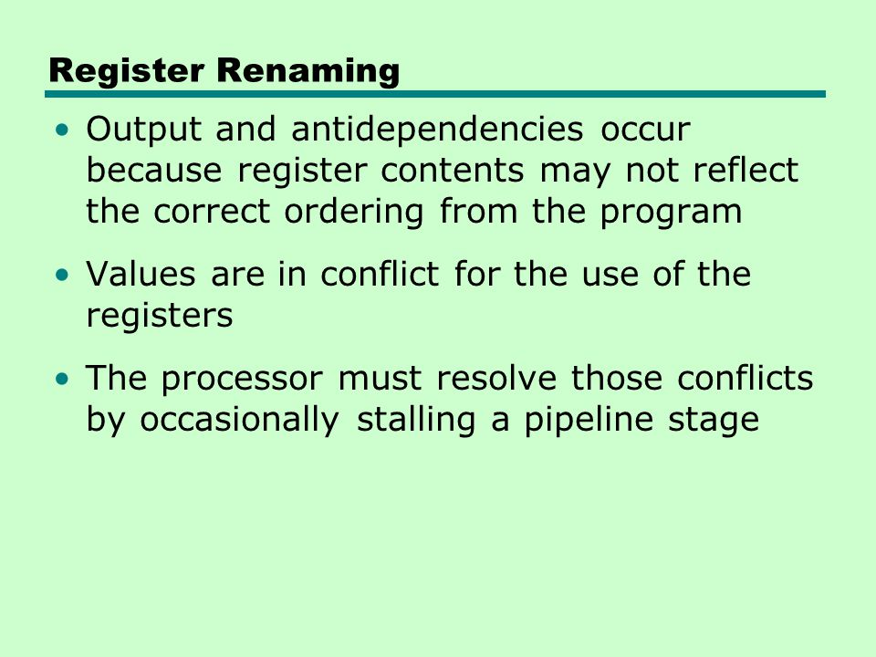 Register Renaming Output and antidependencies occur because register contents may not reflect the correct ordering from the program.