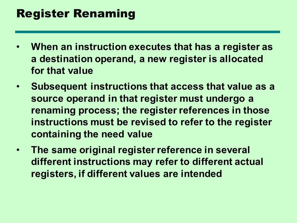Register Renaming When an instruction executes that has a register as a destination operand, a new register is allocated for that value.
