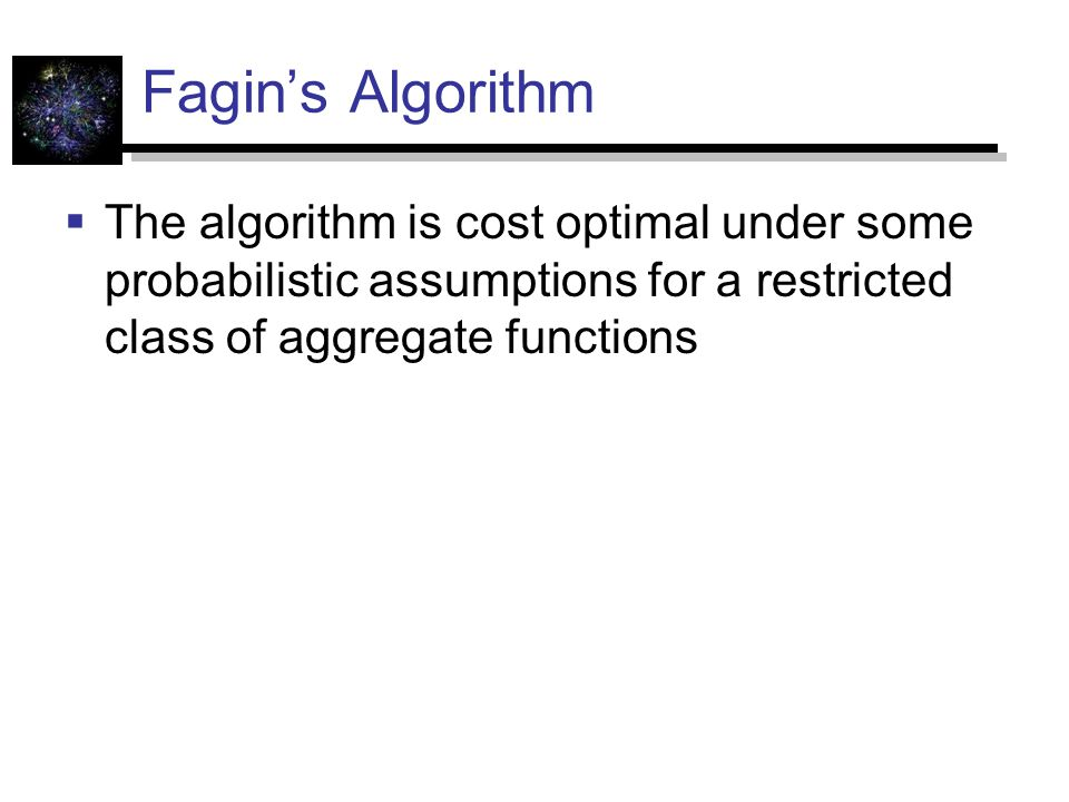 Fagin's Algorithm The algorithm is cost optimal under some probabilistic assumptions for a restricted class of aggregate functions.