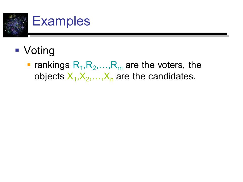 Examples Voting rankings R1,R2,…,Rm are the voters, the objects X1,X2,…,Xn are the candidates.