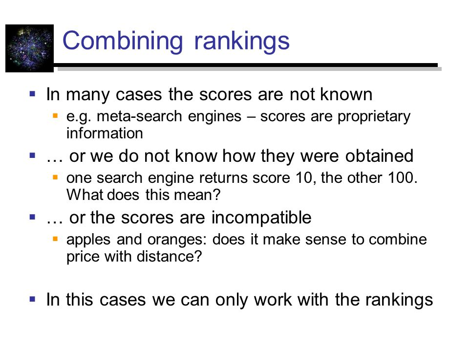 Combining rankings In many cases the scores are not known