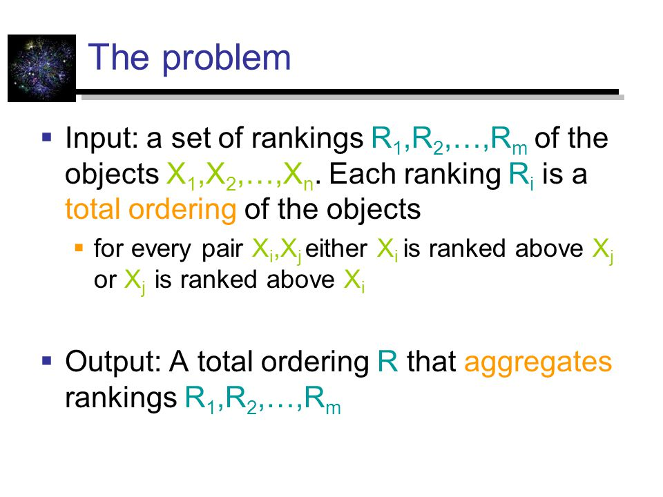 The problem Input: a set of rankings R1,R2,…,Rm of the objects X1,X2,…,Xn. Each ranking Ri is a total ordering of the objects.