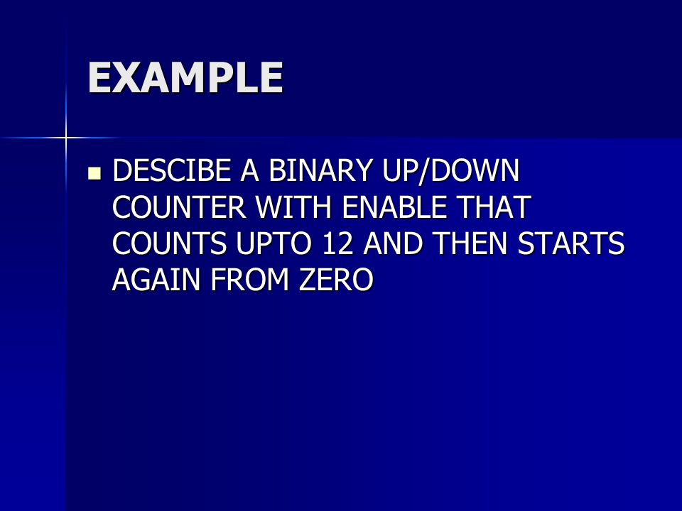 EXAMPLE DESCIBE A BINARY UP/DOWN COUNTER WITH ENABLE THAT COUNTS UPTO 12 AND THEN STARTS AGAIN FROM ZERO.