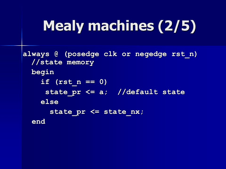 Mealy machines (2/5) always @ (posedge clk or negedge rst_n) //state memory. begin. if (rst_n == 0)