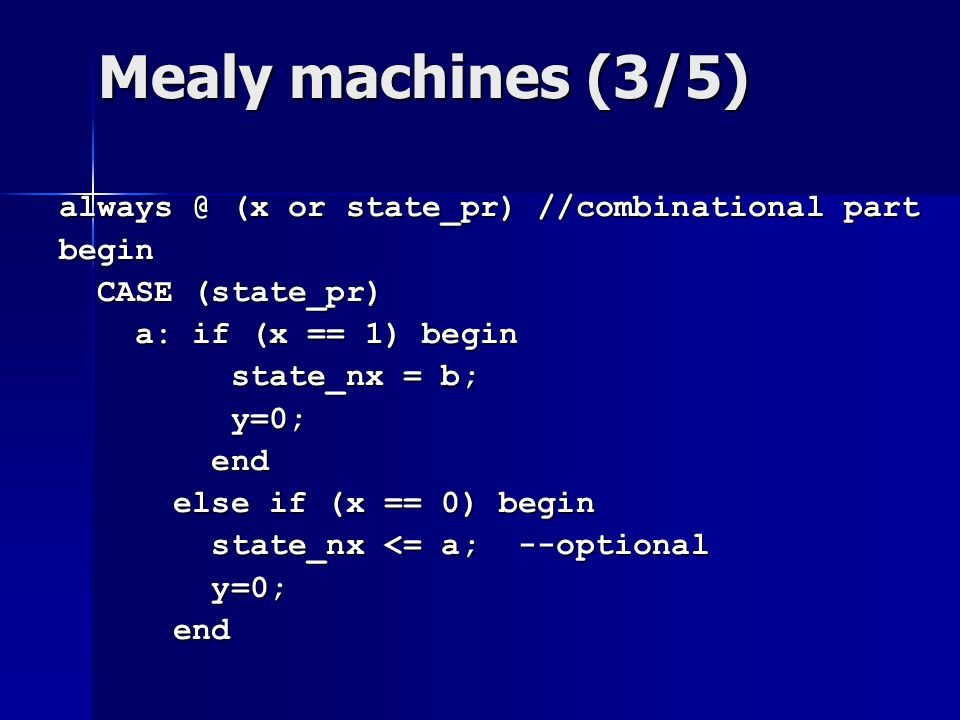 Mealy machines (3/5) always @ (x or state_pr) //combinational part