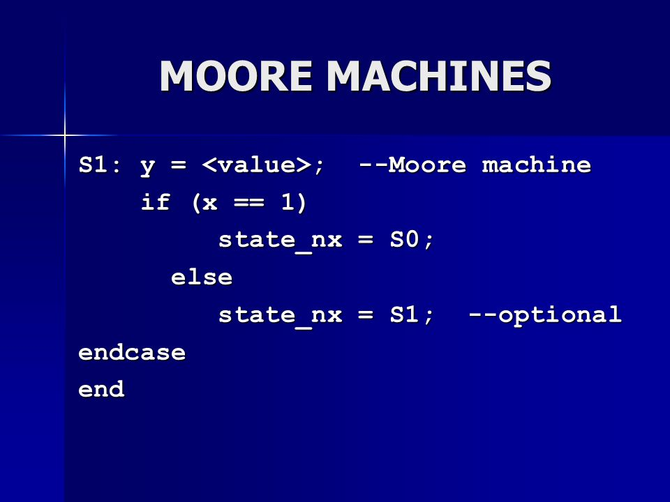 MOORE MACHINES S1: y = <value>; --Moore machine if (x == 1)