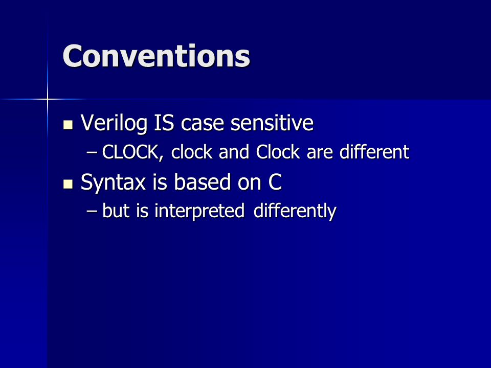 Conventions Verilog IS case sensitive Syntax is based on C