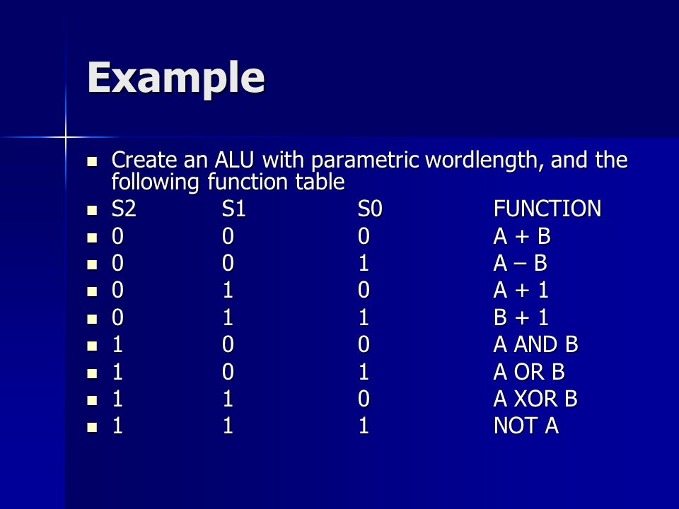 Example Create an ALU with parametric wordlength, and the following function table. S2 S1 S0 FUNCTION.