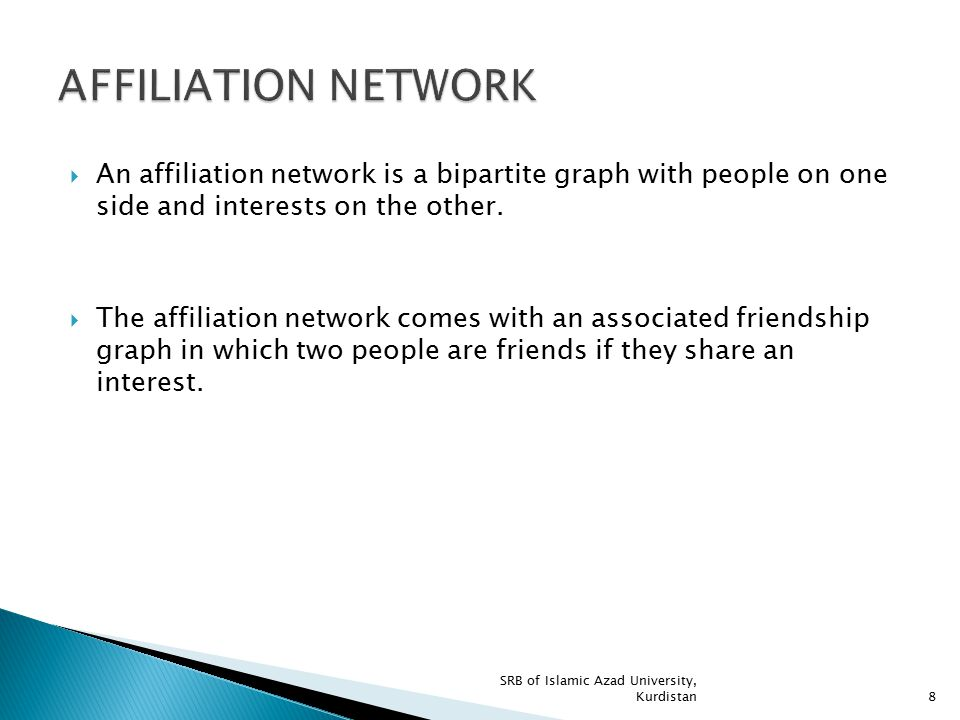 AFFILIATION NETWORK An affiliation network is a bipartite graph with people on one side and interests on the other.