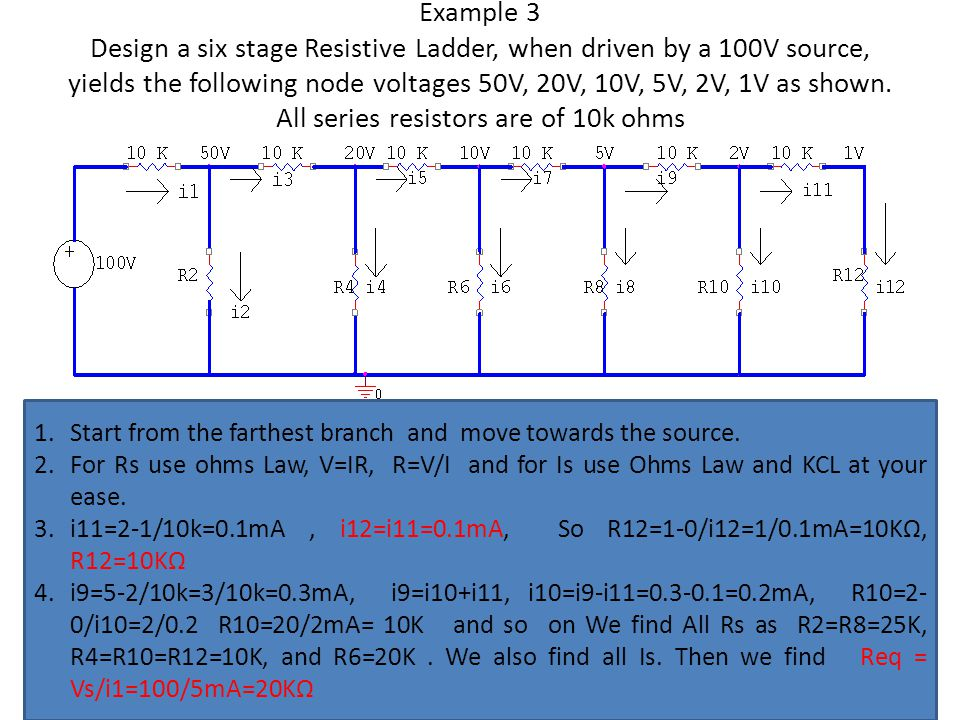 Example 3 Design a six stage Resistive Ladder, when driven by a 100V source, yields the following node voltages 50V, 20V, 10V, 5V, 2V, 1V as shown. All series resistors are of 10k ohms