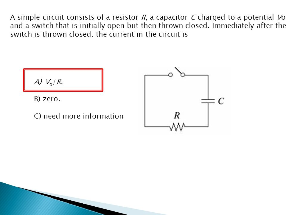 A simple circuit consists of a resistor R, a capacitor C charged to a potential Vo, and a switch that is initially open but then thrown closed. Immediately after the switch is thrown closed, the current in the circuit is