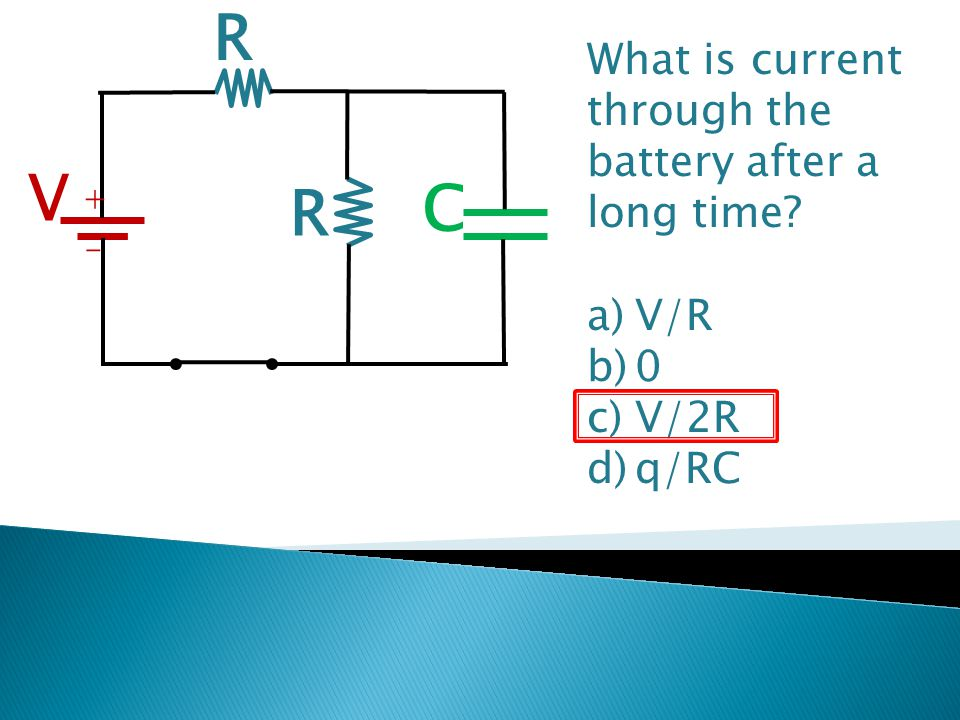 R V C What is current through the battery after a long time V/R V/2R