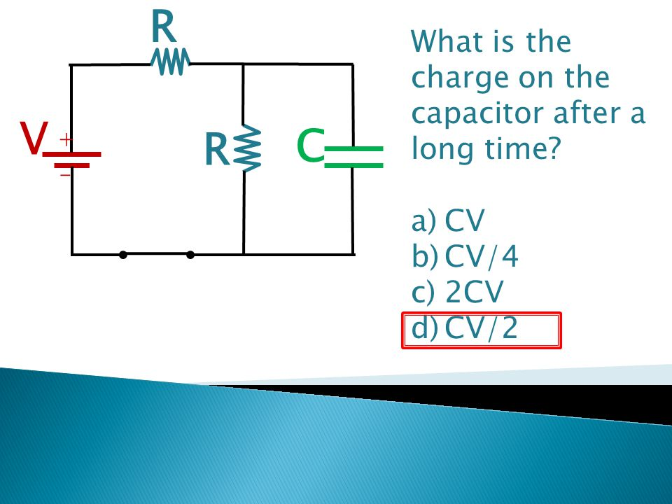 R V C What is the charge on the capacitor after a long time CV CV/4