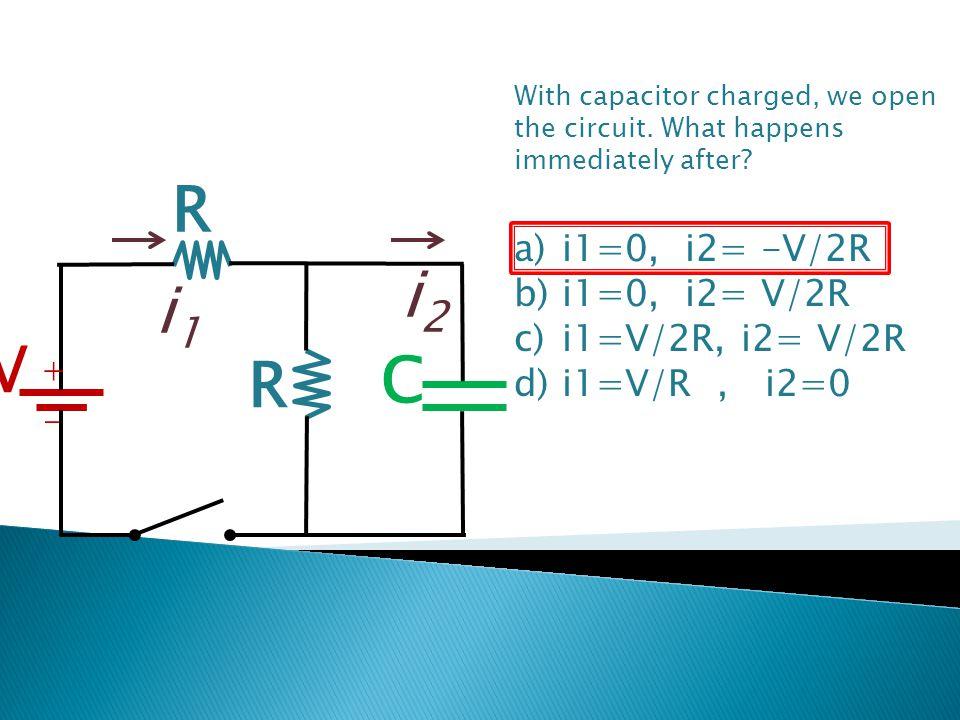 R i2 i1 V C i1=0, i2= -V/2R i1=0, i2= V/2R i1=V/2R, i2= V/2R