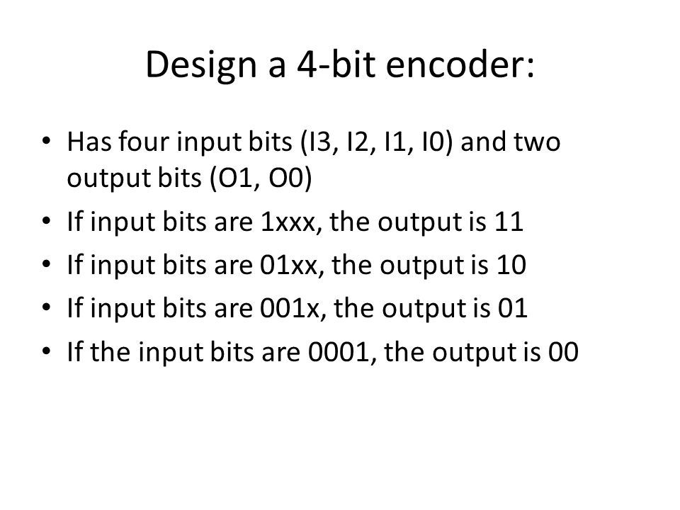 Design a 4-bit encoder: Has four input bits (I3, I2, I1, I0) and two output bits (O1, O0) If input bits are 1xxx, the output is 11.