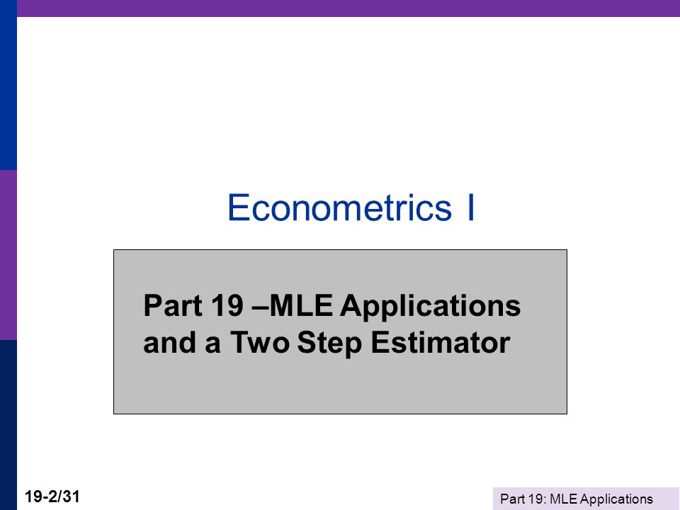 Econometrics I Part 19 –MLE Applications and a Two Step Estimator
