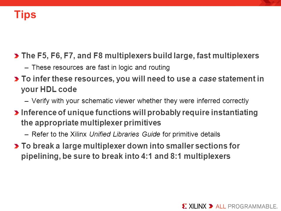 Tips The F5, F6, F7, and F8 multiplexers build large, fast multiplexers. These resources are fast in logic and routing.