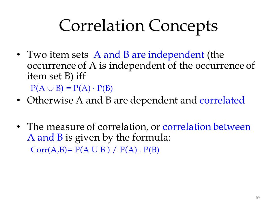 Correlation Concepts Two item sets A and B are independent (the occurrence of A is independent of the occurrence of item set B) iff.