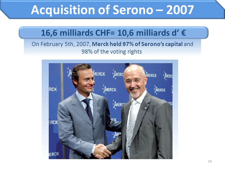 Acquisition of Serono – 2007 16,6 milliards CHF= 10,6 milliards d' €