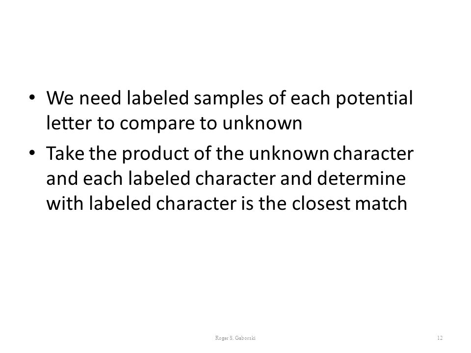 We need labeled samples of each potential letter to compare to unknown