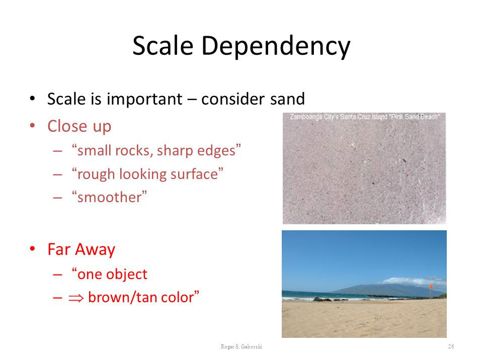 Scale Dependency Scale is important – consider sand Close up Far Away