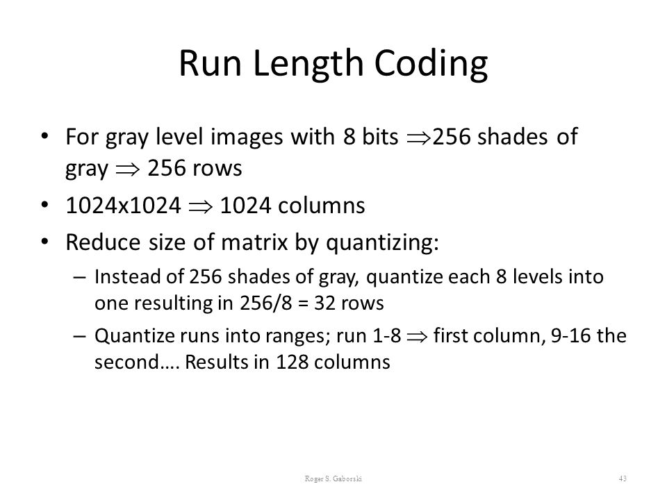Run Length Coding For gray level images with 8 bits 256 shades of gray  256 rows. 1024x1024  1024 columns.