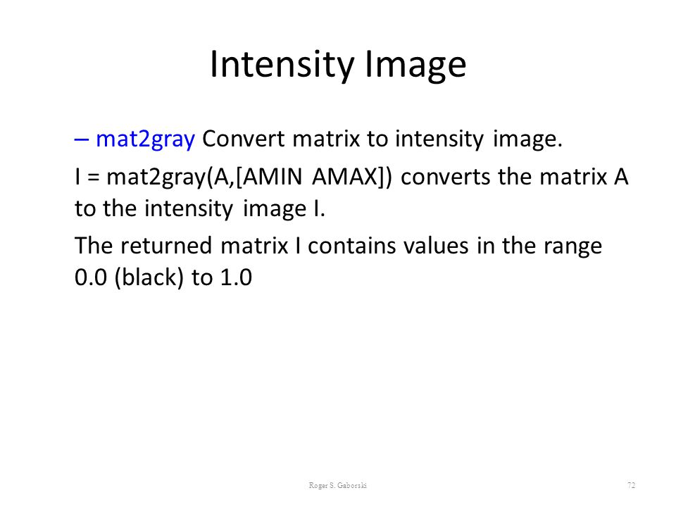 Intensity Image mat2gray Convert matrix to intensity image.