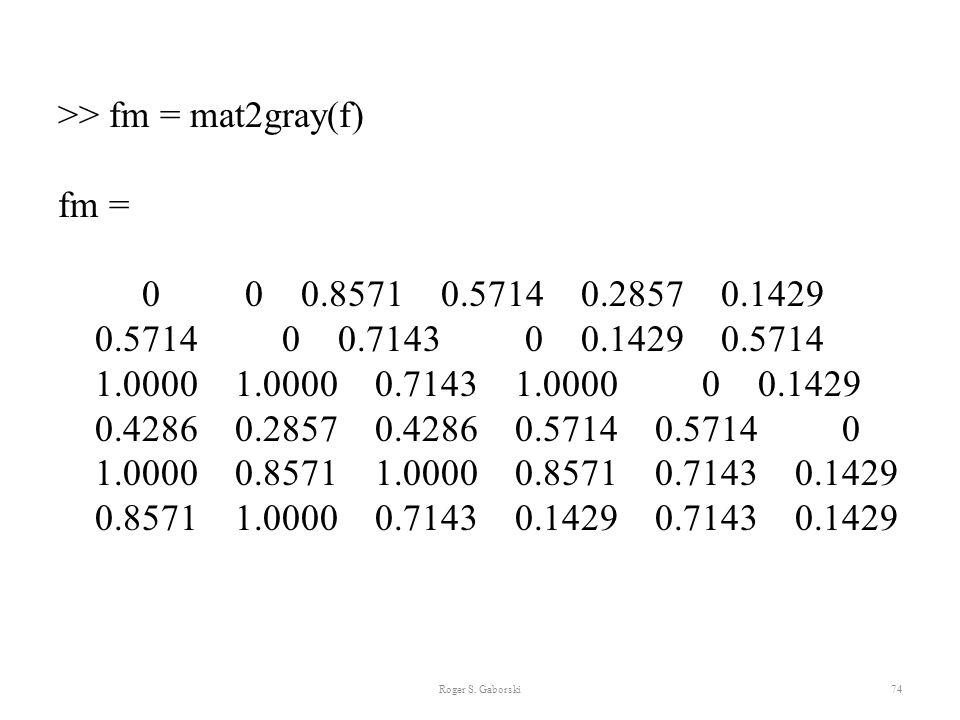 >> fm = mat2gray(f) fm = 0 0 0.8571 0.5714 0.2857 0.1429