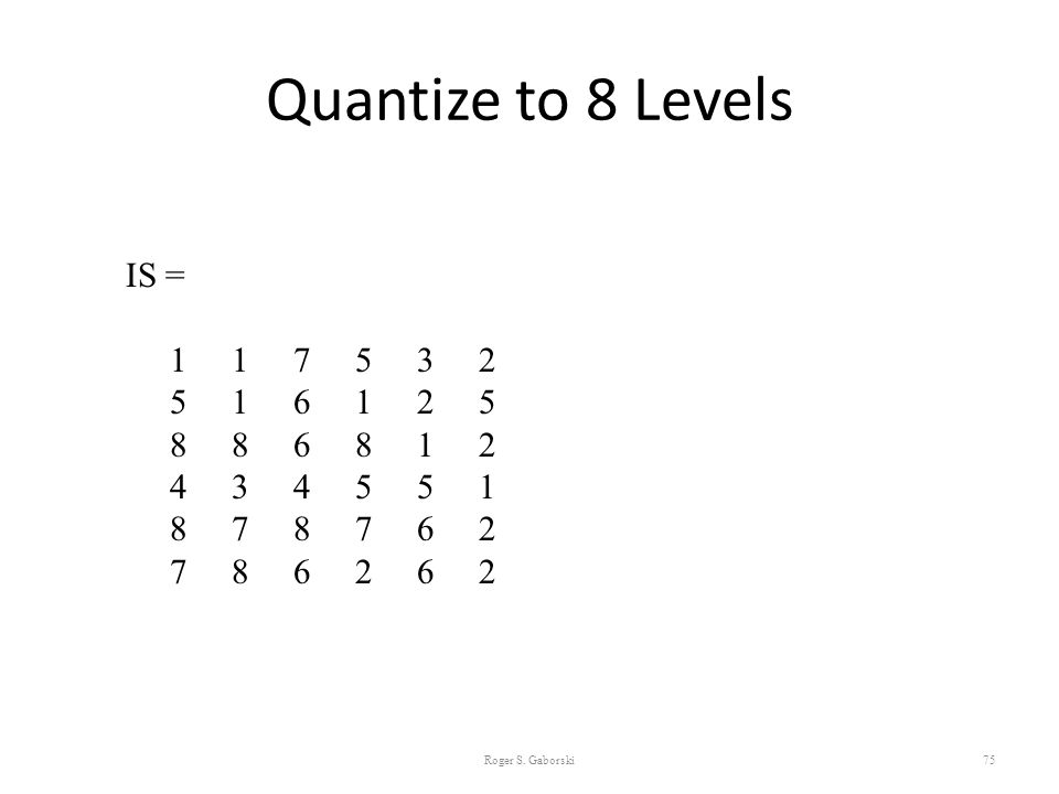 Quantize to 8 Levels IS = 1 1 7 5 3 2. 5 1 6 1 2 5. 8 8 6 8 1 2.