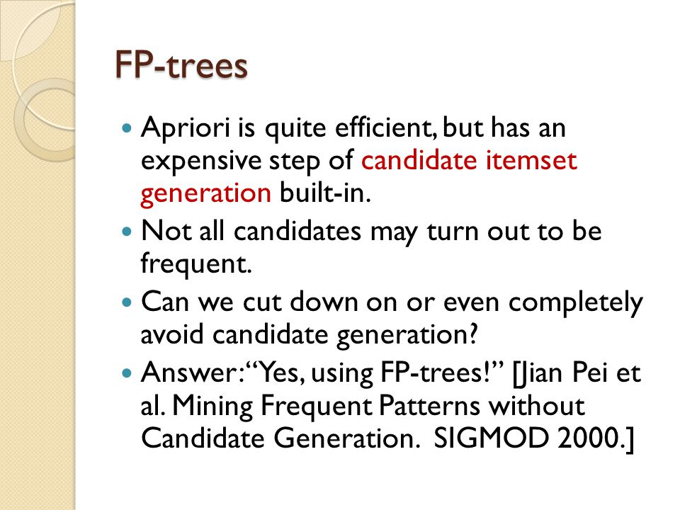 FP-trees Apriori is quite efficient, but has an expensive step of candidate itemset generation built-in.