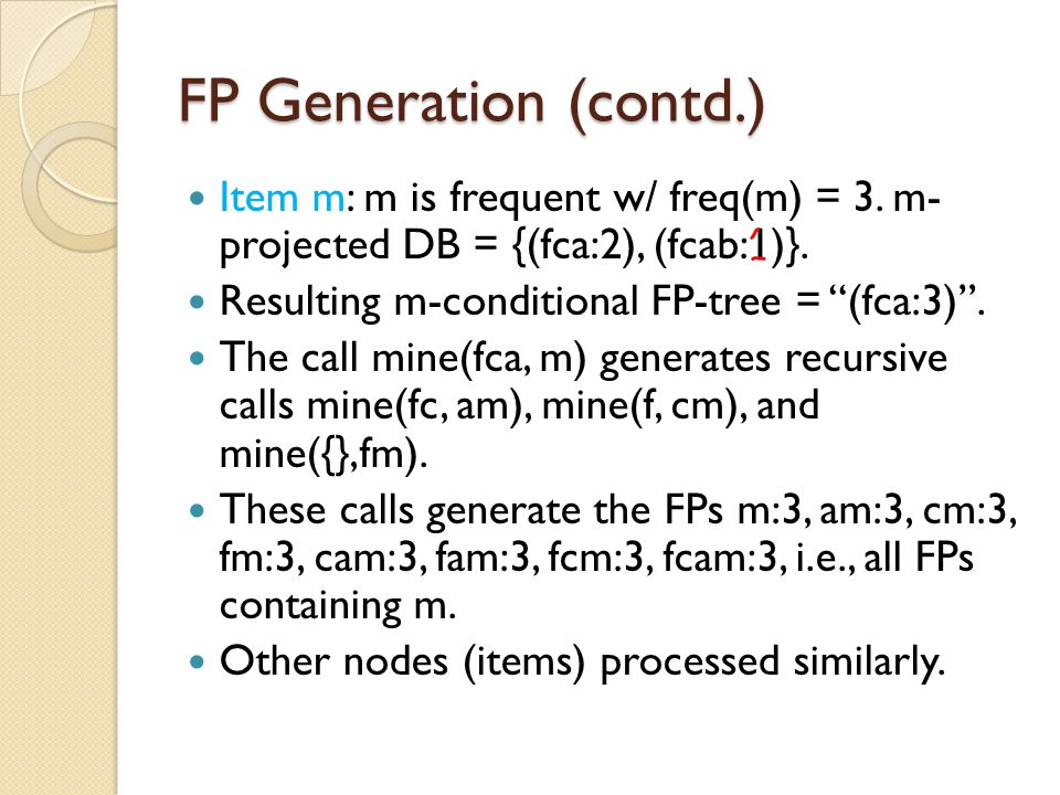 FP Generation (contd.) Item m: m is frequent w/ freq(m) = 3. m- projected DB = {(fca:2), (fcab:1)}.