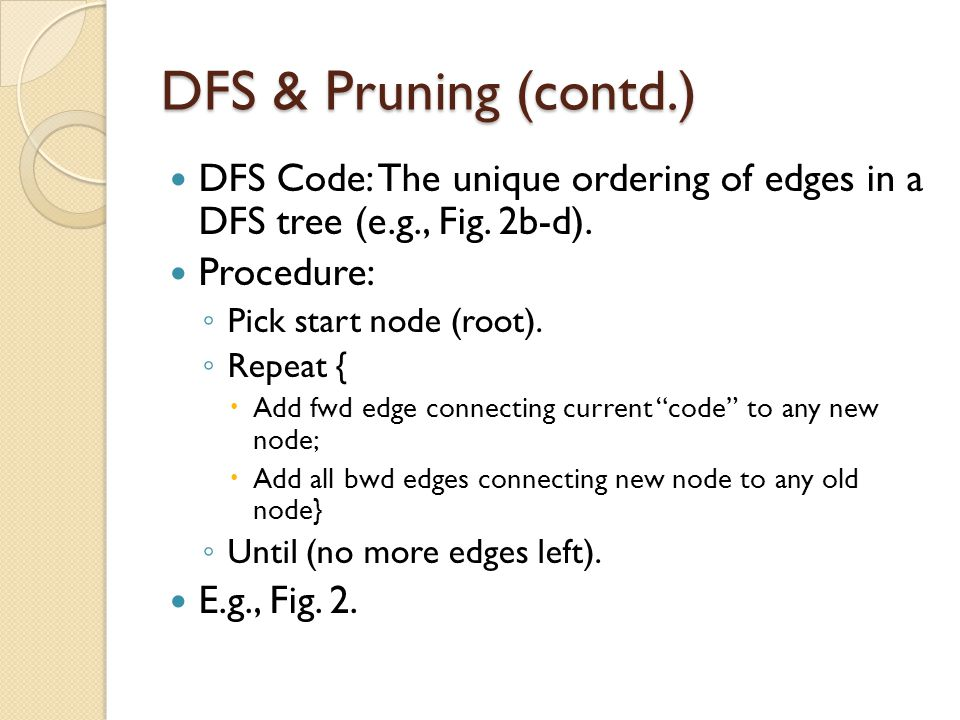 DFS & Pruning (contd.) DFS Code: The unique ordering of edges in a DFS tree (e.g., Fig. 2b-d). Procedure: