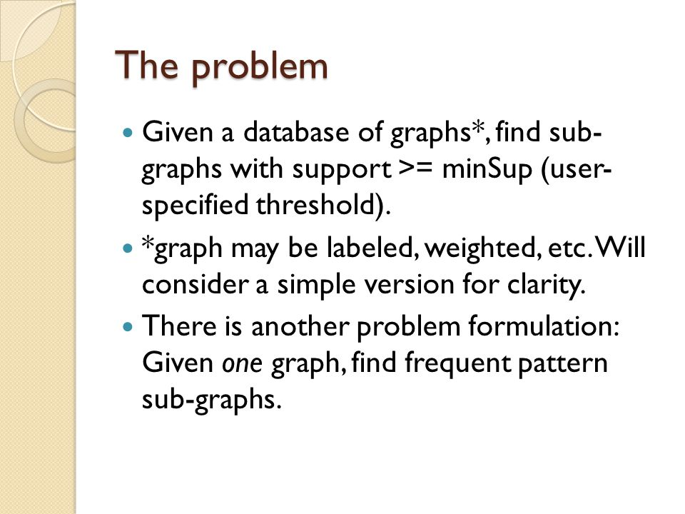 The problem Given a database of graphs*, find sub- graphs with support >= minSup (user- specified threshold).