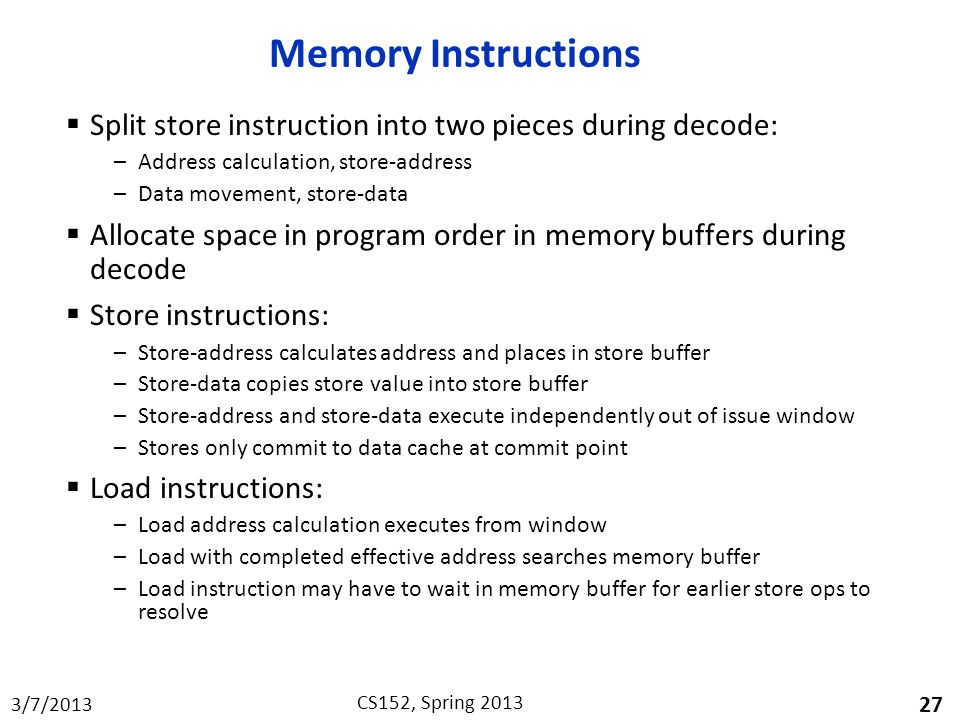 Memory Instructions Split store instruction into two pieces during decode: Address calculation, store-address.