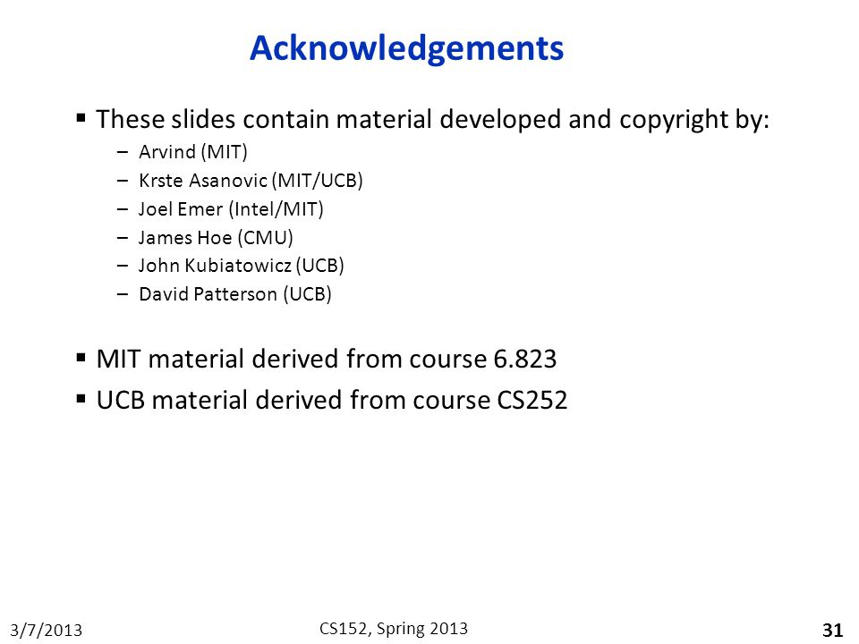 Acknowledgements These slides contain material developed and copyright by: Arvind (MIT) Krste Asanovic (MIT/UCB)