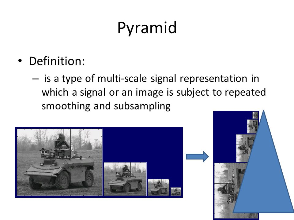 Pyramid Definition: is a type of multi-scale signal representation in which a signal or an image is subject to repeated smoothing and subsampling.