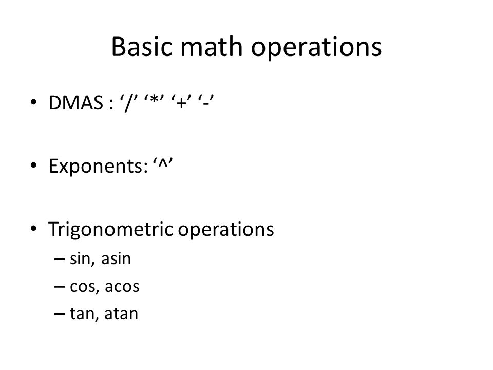 Basic math operations DMAS : '/' '*' '+' '-' Exponents: '^'