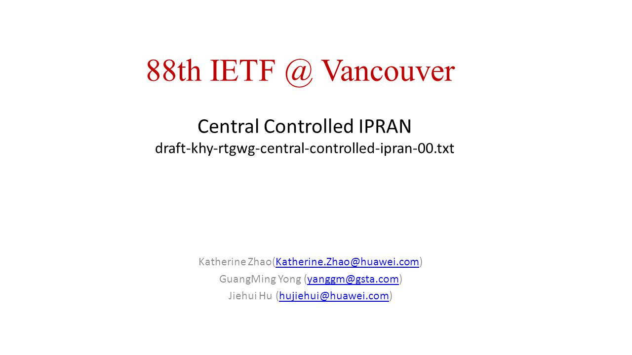 88th IETF @ Vancouver Central Controlled IPRAN draft-khy-rtgwg-central-controlled-ipran-00.txt. Katherine Zhao(Katherine.Zhao@huawei.com)