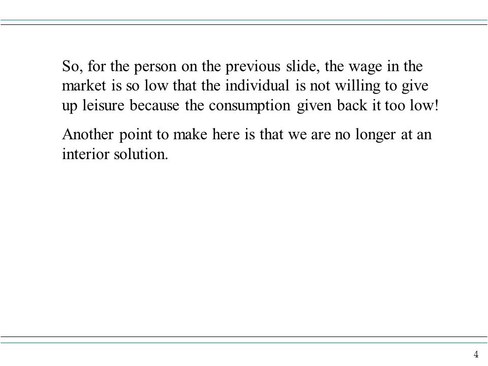 So, for the person on the previous slide, the wage in the market is so low that the individual is not willing to give up leisure because the consumption given back it too low!