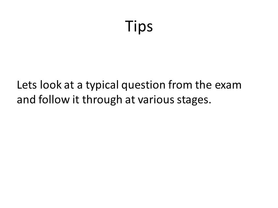 Tips Lets look at a typical question from the exam and follow it through at various stages.