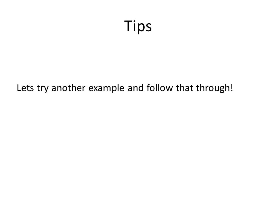 Tips Lets try another example and follow that through!