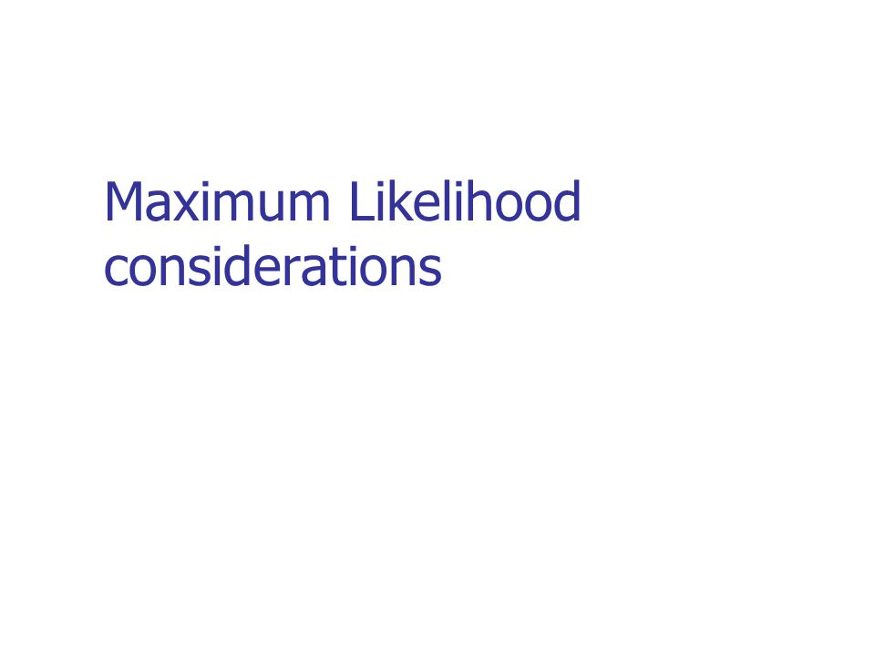 Maximum Likelihood considerations