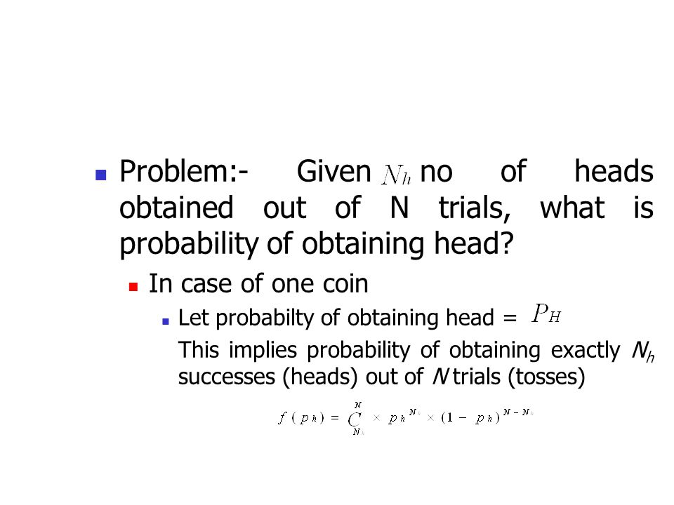Problem:- Given no of heads obtained out of N trials, what is probability of obtaining head
